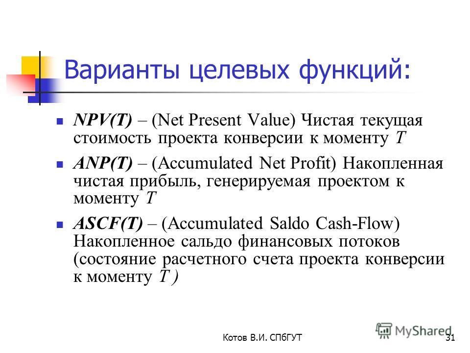 Котов В.И. СПбГУТ31 Варианты целевых функций: NPV(T) – (Net Present Value) Чистая текущая стоимость проекта конверсии к моменту Т ANP(T) – (Accumulated Net Profit) Накопленная чистая прибыль, генерируемая проектом к моменту Т ASCF(T) – (Accumulated S