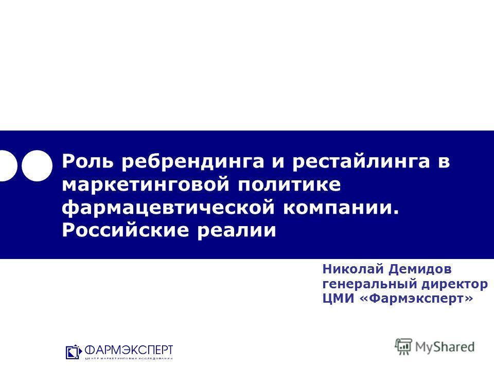 Роль ребрендинга и рестайлинга в маркетинговой политике фармацевтической компании. Российские реалии Николай Демидов генеральный директор ЦМИ «Фармэксперт»