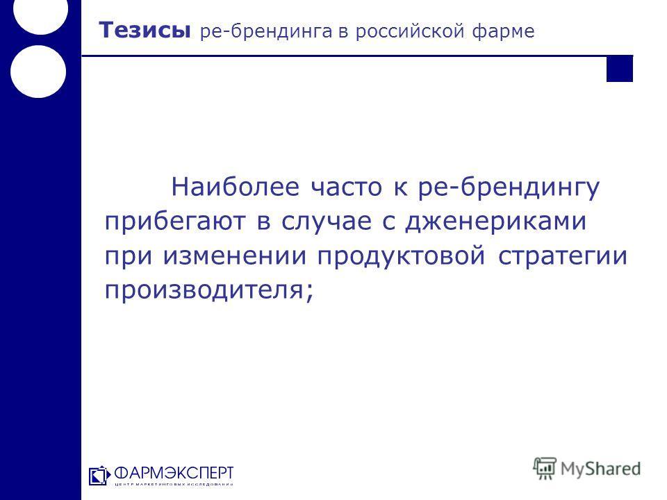 Наиболее часто к ре-брендингу прибегают в случае с дженериками при изменении продуктовой стратегии производителя; Тезисы ре-брендинга в российской фарме