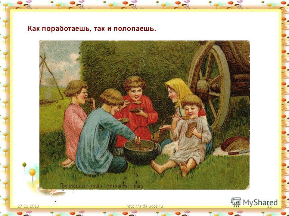 27.11.2013http://aida.ucoz.ru11. Как поработаешь, так и полопаешь.