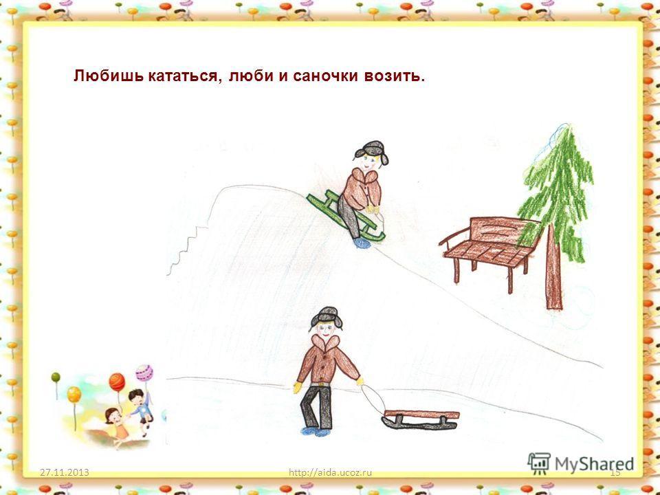 27.11.2013http://aida.ucoz.ru15 Любишь кататься, люби и саночки возить.