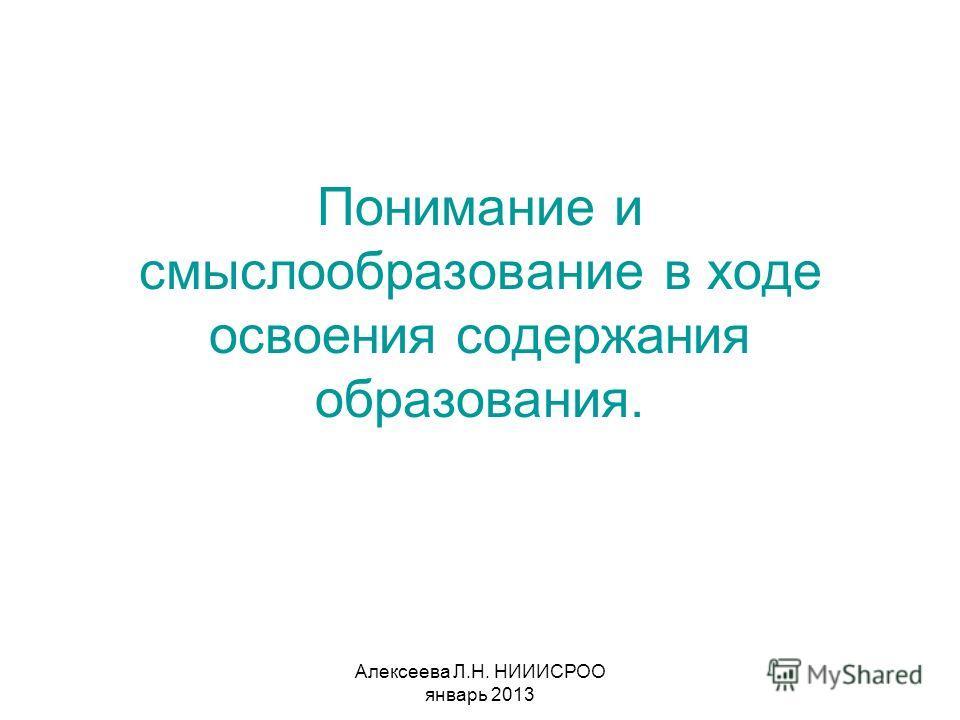 Алексеева Л.Н. НИИИСРОО январь 2013 Понимание и смыслообразование в ходе освоения содержания образования.