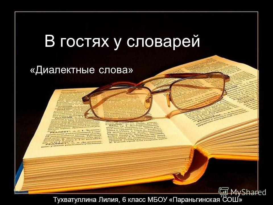В гостях у словарей «Диалектные слова» Тухватуллина Лилия, 6 класс МБОУ «Параньгинская СОШ»