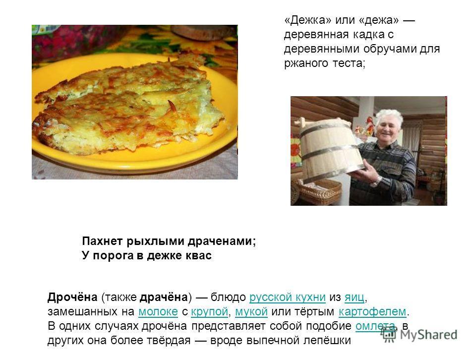 Пахнет рыхлыми драченами; У порога в дежке квас Дрочёна (также драчёна) блюдо русской кухни из яиц, замешанных на молоке с крупой, мукой или тёртым картофелем. В одних случаях дрочёна представляет собой подобие омлета, в других она более твёрдая врод