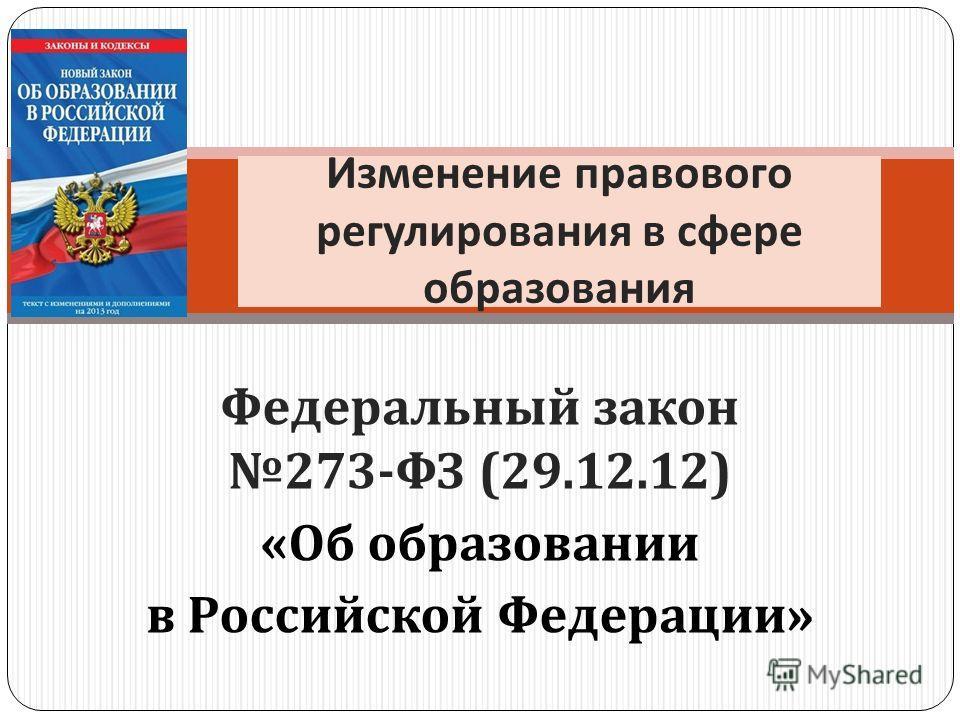 Федеральный закон 273- ФЗ (29.12.12) « Об образовании в Российской Федерации » Изменение правового регулирования в сфере образования