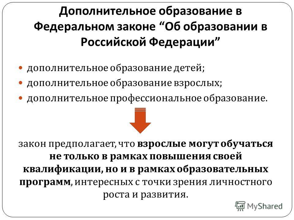 Дополнительное образование в Федеральном законе Об образовании в Российской Федерации дополнительное образование детей ; дополнительное образование взрослых ; дополнительное профессиональное образование. закон предполагает, что взрослые могут обучать