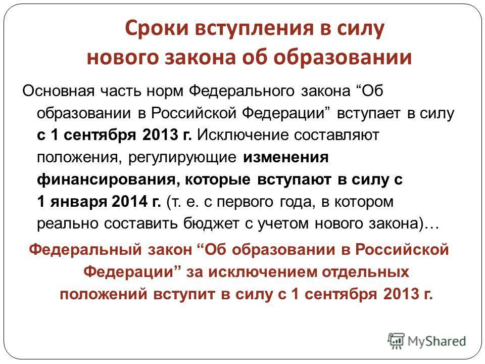 Сроки вступления в силу нового закона об образовании Основная часть норм Федерального закона Об образовании в Российской Федерации вступает в силу с 1 сентября 2013 г. Исключение составляют положения, регулирующие изменения финансирования, которые вс