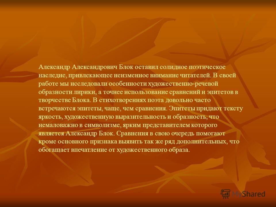 Александр Александрович Блок оставил солидное поэтическое наследие, привлекающее неизменное внимание читателей. В своей работе мы исследовали особенности художественно-речевой образности лирики, а точнее использование сравнений и эпитетов в творчеств