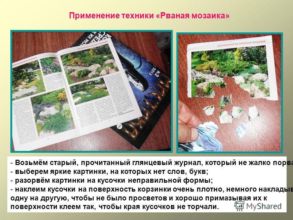 Применение техники «Рваная мозаика» - Возьмём старый, прочитанный глянцевый журнал, который не жалко порвать; - выберем яркие картинки, на которых нет слов, букв; - разорвём картинки на кусочки неправильной формы; - наклеим кусочки на поверхность кор