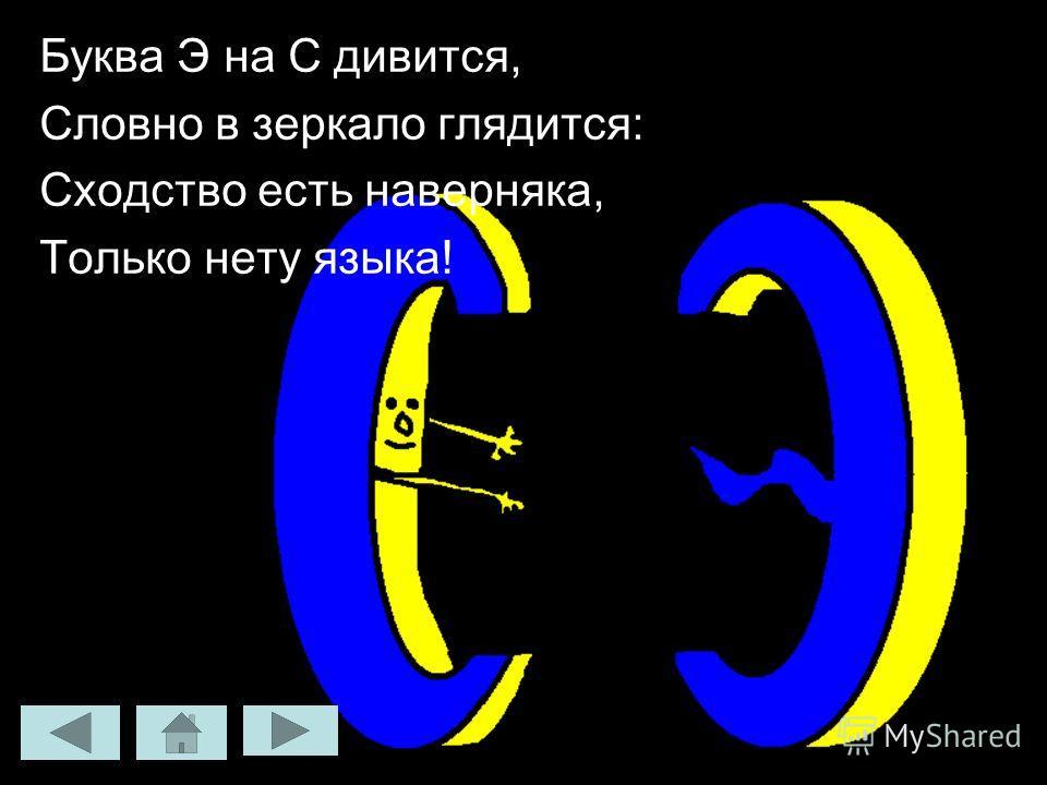 Буква Э на С дивится, Словно в зеркало глядится: Сходство есть наверняка, Только нету языка!