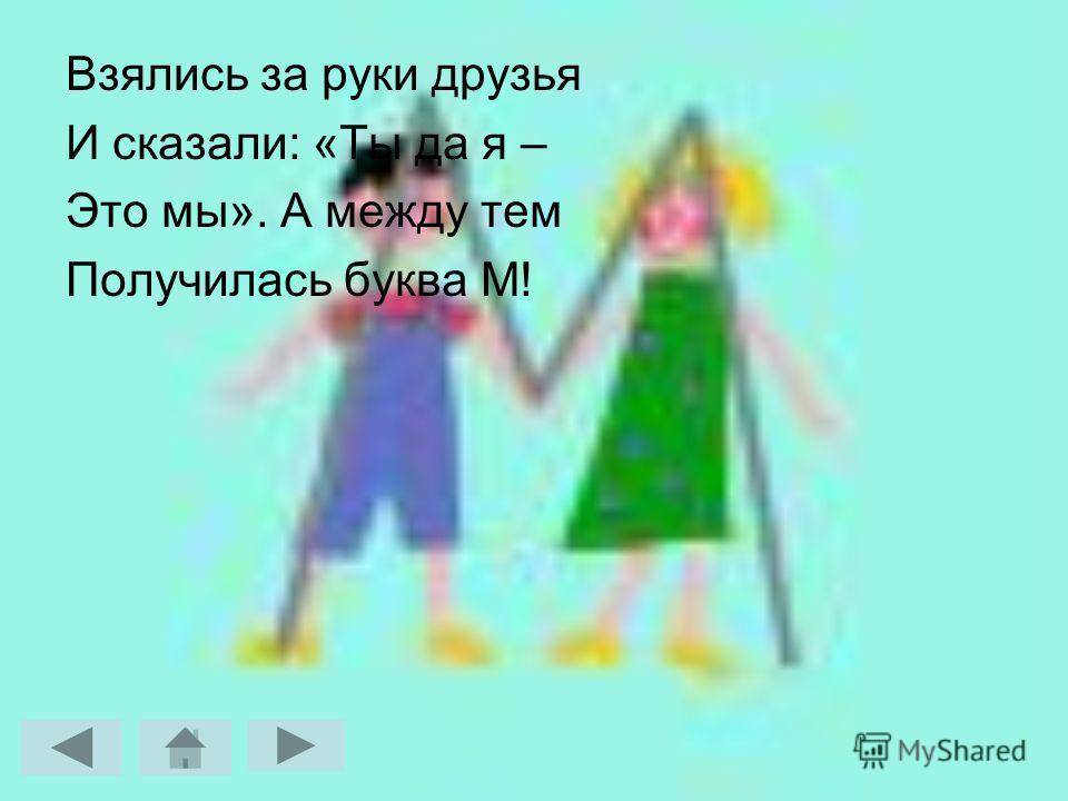 Взялись за руки друзья И сказали: «Ты да я – Это мы». А между тем Получилась буква М!