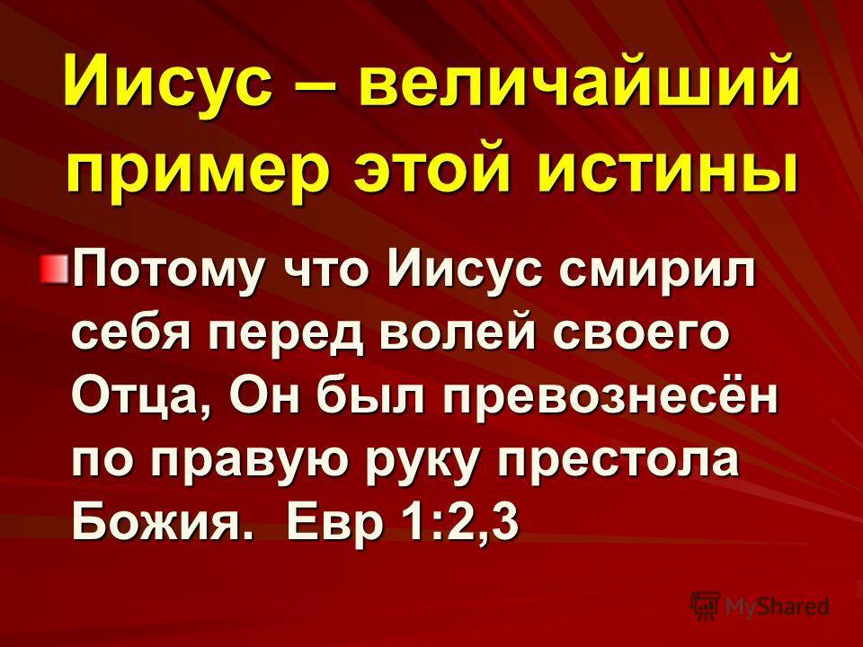 Иисус – величайший пример этой истины Потому что Иисус смирил себя перед волей своего Отца, Он был превознесён по правую руку престола Божия. Евр 1:2,3