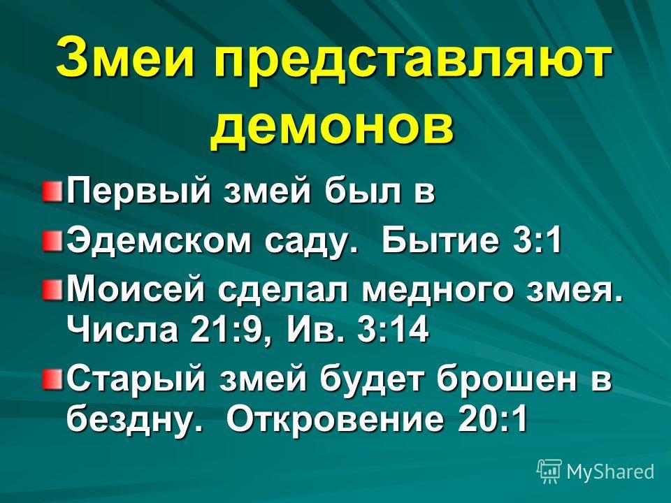 Змеи представляют демонов Первый змей был в Эдемском саду. Бытие 3:1 Моисей сделал медного змея. Числа 21:9, Ив. 3:14 Старый змей будет брошен в бездну. Откровение 20:1