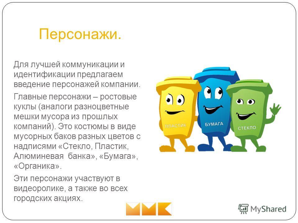 Персонажи. Для лучшей коммуникации и идентификации предлагаем введение персонажей компании. Главные персонажи – ростовые куклы (аналоги разноцветные мешки мусора из прошлых компаний). Это костюмы в виде мусорных баков разных цветов с надписями «Стекл