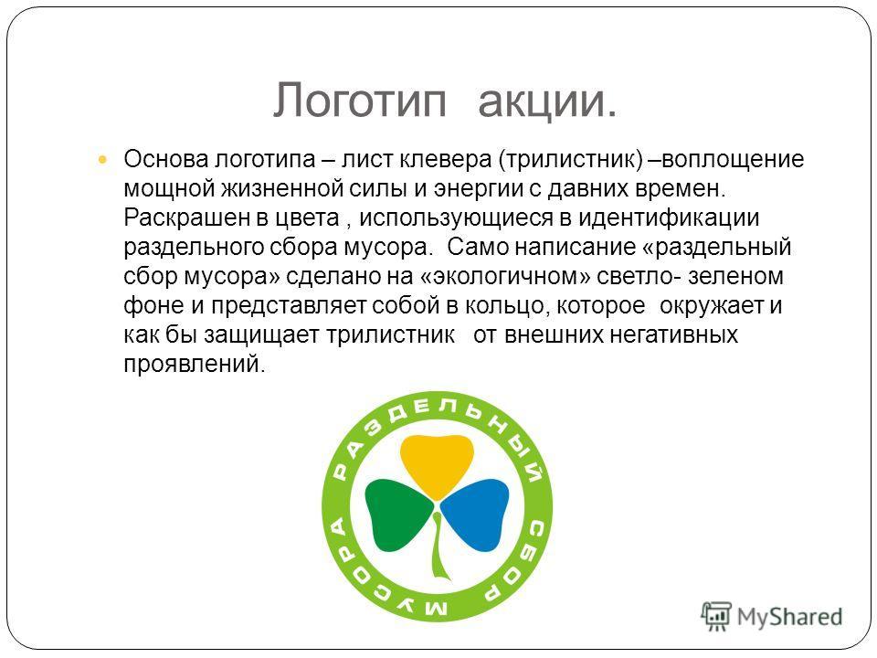 Логотип акции. Основа логотипа – лист клевера (трилистник) –воплощение мощной жизненной силы и энергии с давних времен. Раскрашен в цвета, использующиеся в идентификации раздельного сбора мусора. Само написание «раздельный сбор мусора» сделано на «эк