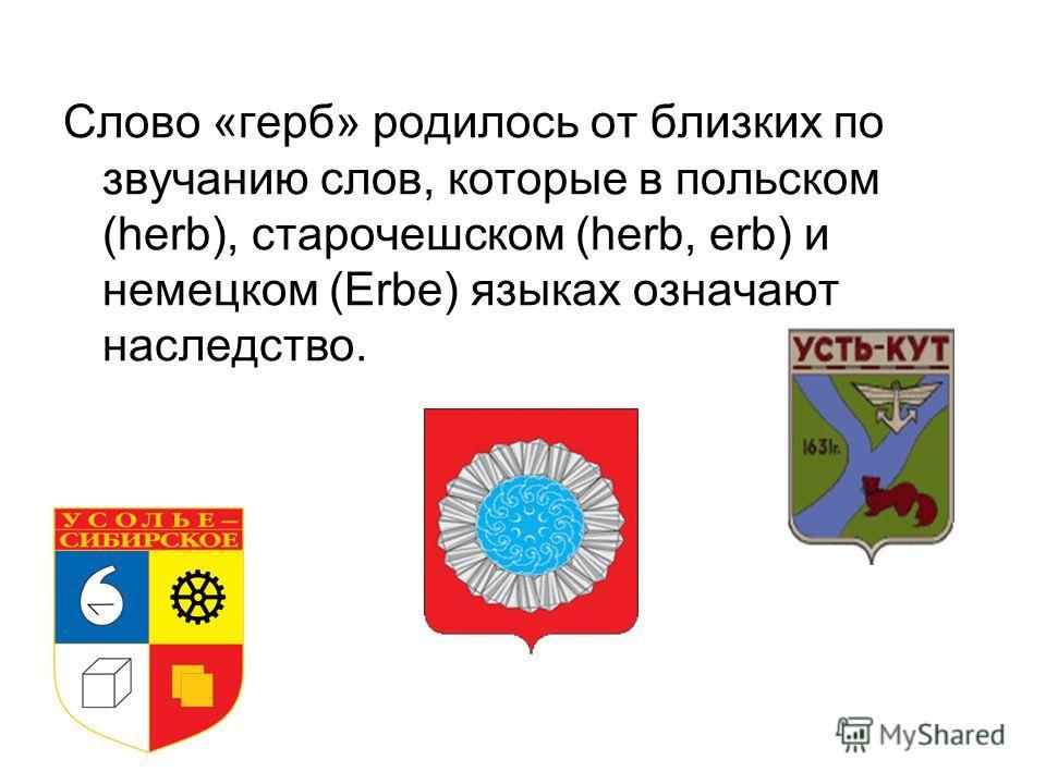 Cлово «герб» родилось от близких по звучанию слов, которые в польском (herb), старочешском (herb, erb) и немецком (Erbe) языках означают наследство.