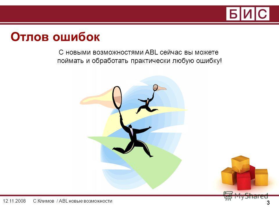 3 12.11.2008С.Климов / ABL новые возможности Отлов ошибок С новыми возможностями ABL сейчас вы можете поймать и обработать практически любую ошибку!
