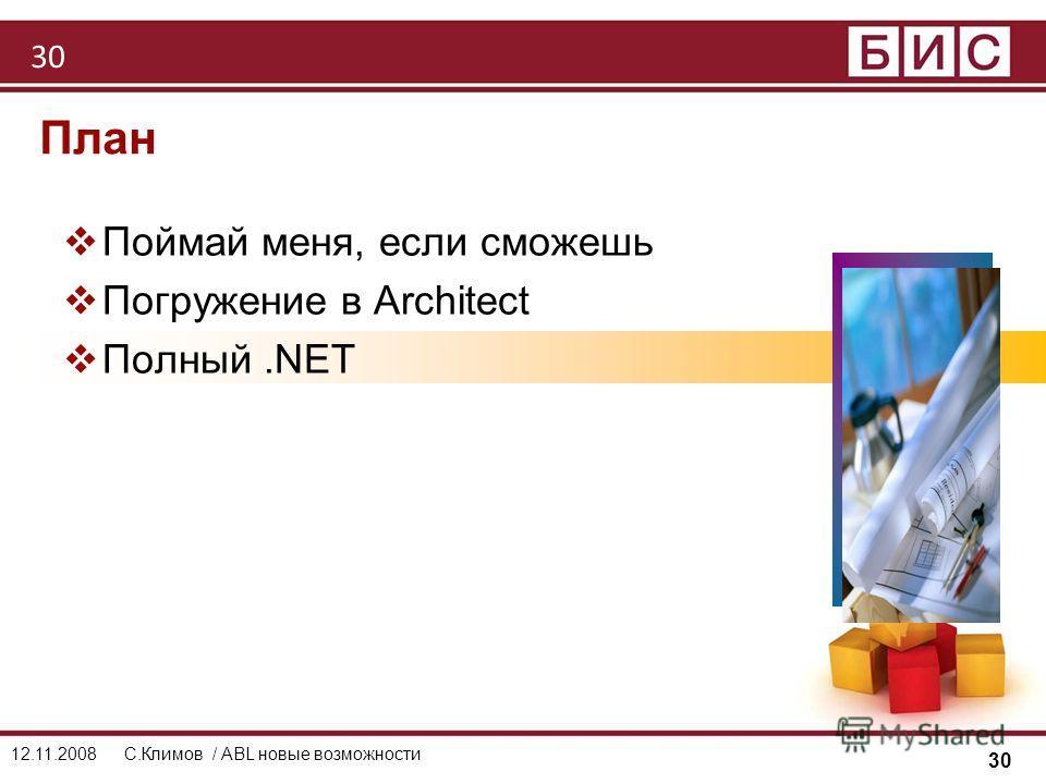 30 12.11.2008С.Климов / ABL новые возможности План Поймай меня, если сможешь Погружение в Architect Полный.NET 30