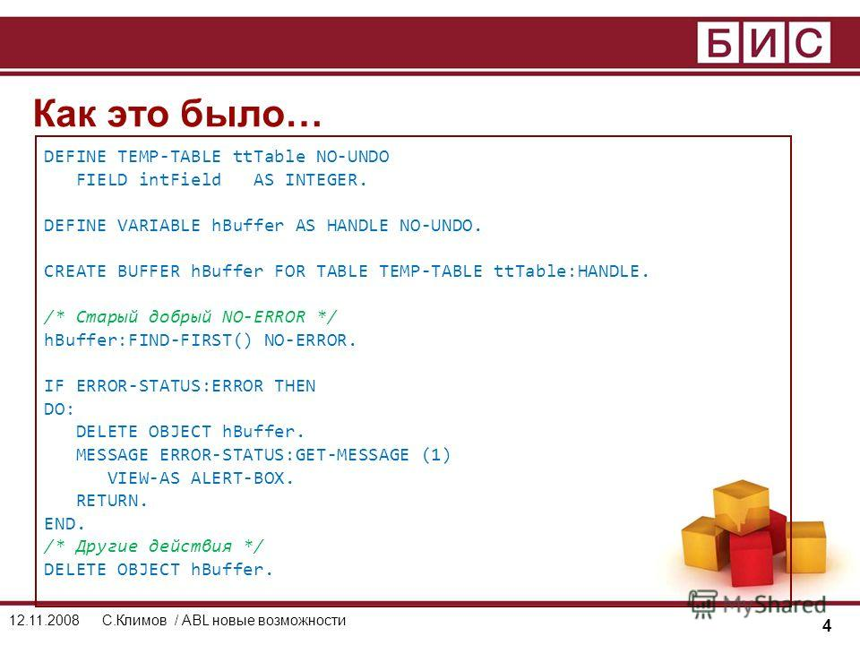 4 12.11.2008С.Климов / ABL новые возможности DEFINE TEMP-TABLE ttTable NO-UNDO FIELD intField AS INTEGER. DEFINE VARIABLE hBuffer AS HANDLE NO-UNDO. CREATE BUFFER hBuffer FOR TABLE TEMP-TABLE ttTable:HANDLE. /* Старый добрый NO-ERROR */ hBuffer:FIND-