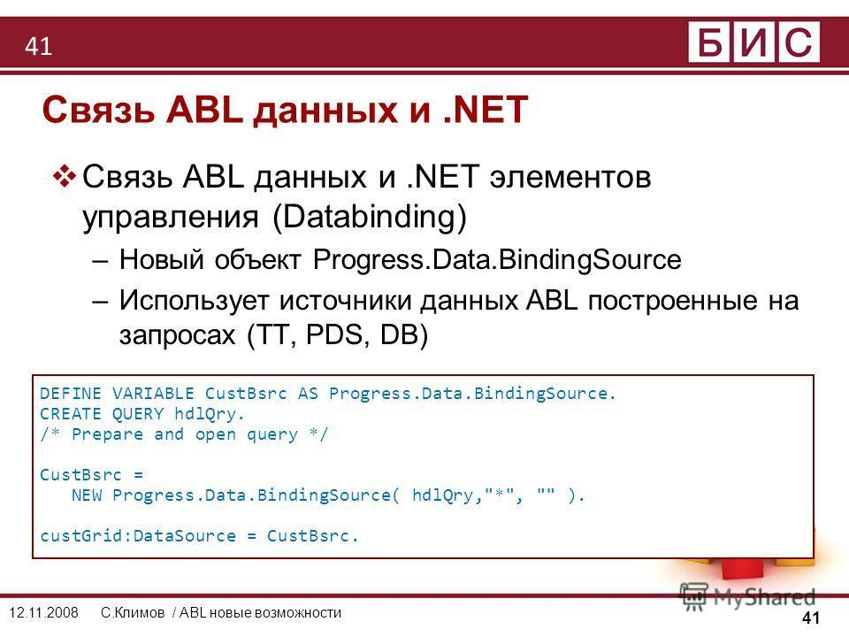 41 12.11.2008С.Климов / ABL новые возможности Связь ABL данных и.NET Связь ABL данных и.NET элементов управления (Databinding) –Новый объект Progress.Data.BindingSource –Использует источники данных ABL построенные на запросах (TT, PDS, DB) DEFINE VAR