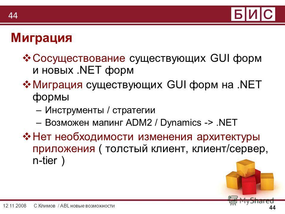 44 12.11.2008С.Климов / ABL новые возможности Миграция Сосуществование существующих GUI форм и новых.NET форм Миграция существующих GUI форм на.NET формы –Инструменты / стратегии –Возможен мапинг ADM2 / Dynamics ->.NET Нет необходимости изменения арх