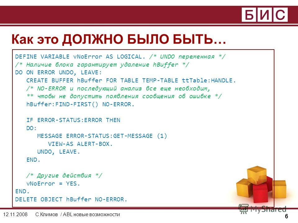6 12.11.2008С.Климов / ABL новые возможности Как это ДОЛЖНО БЫЛО БЫТЬ… DEFINE VARIABLE vNoError AS LOGICAL. /* UNDO переменная */ /* Наличие блока гарантирует удаление hBuffer */ DO ON ERROR UNDO, LEAVE: CREATE BUFFER hBuffer FOR TABLE TEMP-TABLE ttT