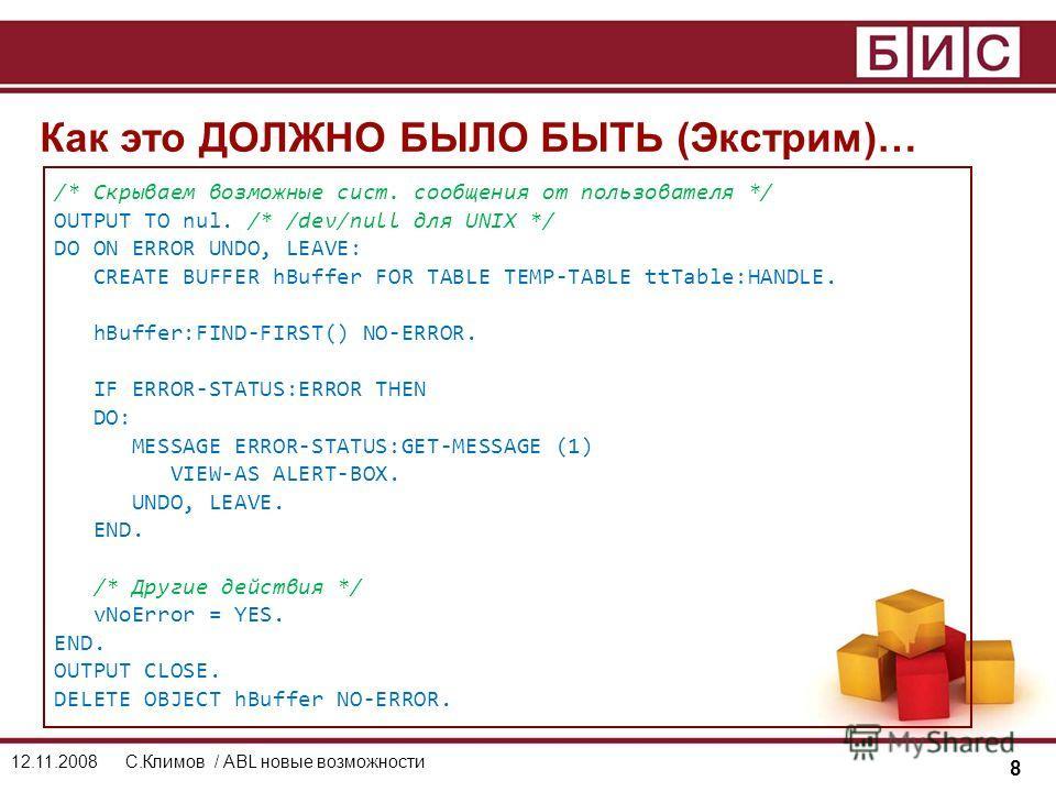 8 12.11.2008С.Климов / ABL новые возможности Как это ДОЛЖНО БЫЛО БЫТЬ (Экстрим)… /* Скрываем возможные сист. сообщения от пользователя */ OUTPUT TO nul. /* /dev/null для UNIX */ DO ON ERROR UNDO, LEAVE: CREATE BUFFER hBuffer FOR TABLE TEMP-TABLE ttTa