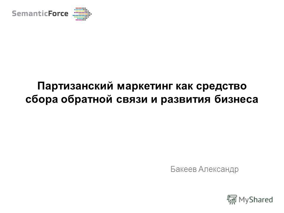 Бакеев Александр Партизанский маркетинг как средство сбора обратной связи и развития бизнеса