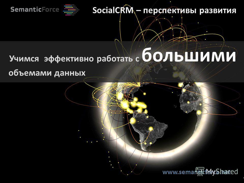 SocialCRM – перспективы развития Учимся эффективно работать с большими объемами данных www.semanticforce.net