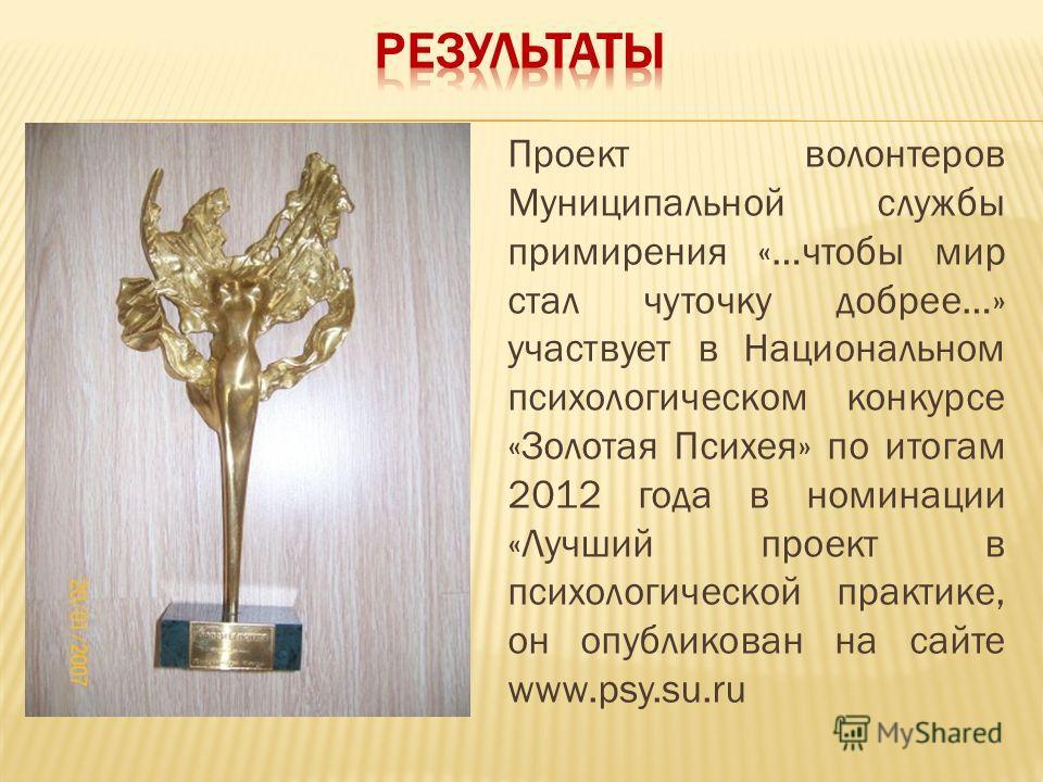 Проект волонтеров Муниципальной службы примирения «…чтобы мир стал чуточку добрее…» участвует в Национальном психологическом конкурсе «Золотая Психея» по итогам 2012 года в номинации «Лучший проект в психологической практике, он опубликован на сайте