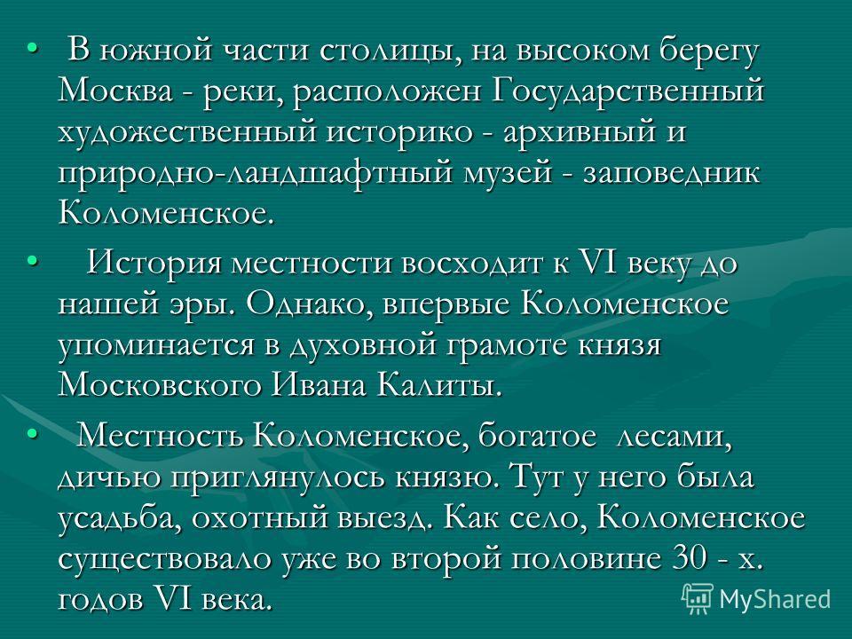 В южной части столицы, на высоком берегу Москва - реки, расположен Государственный художественный историко - архивный и природно-ландшафтный музей - заповедник Коломенское. В южной части столицы, на высоком берегу Москва - реки, расположен Государств