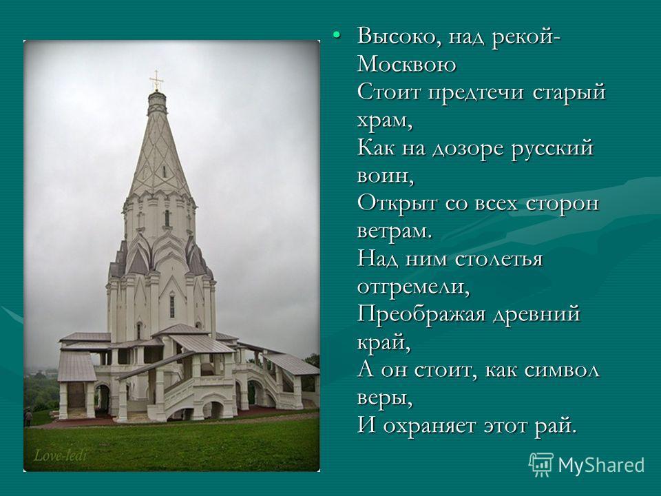 Высоко, над рекой- Москвою Стоит предтечи старый храм, Как на дозоре русский воин, Открыт со всех сторон ветрам. Над ним столетья отгремели, Преображая древний край, А он стоит, как символ веры, И охраняет этот рай.Высоко, над рекой- Москвою Стоит пр