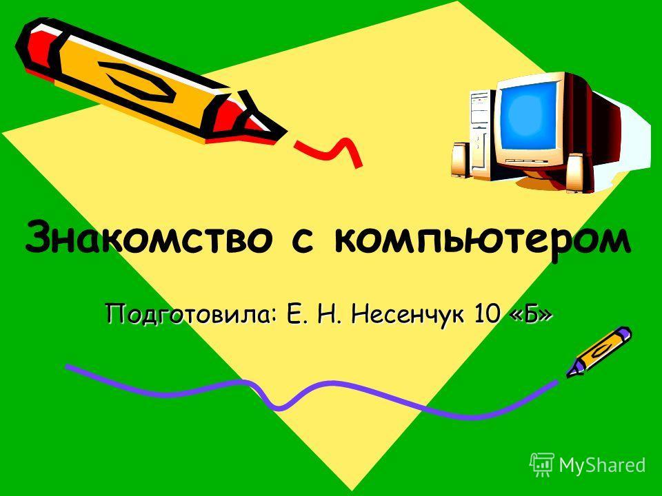 Подготовила: Е. Н. Несенчук 10 «Б» Знакомство с компьютером