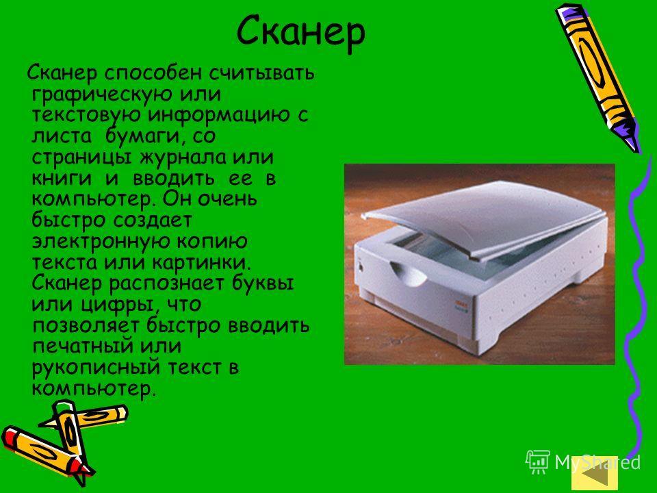 Сканер Сканер способен считывать графическую или текстовую информацию с листа бумаги, со страницы журнала или книги и вводить ее в компьютер. Он очень быстро создает электронную копию текста или картинки. Сканер распознает буквы или цифры, что позвол