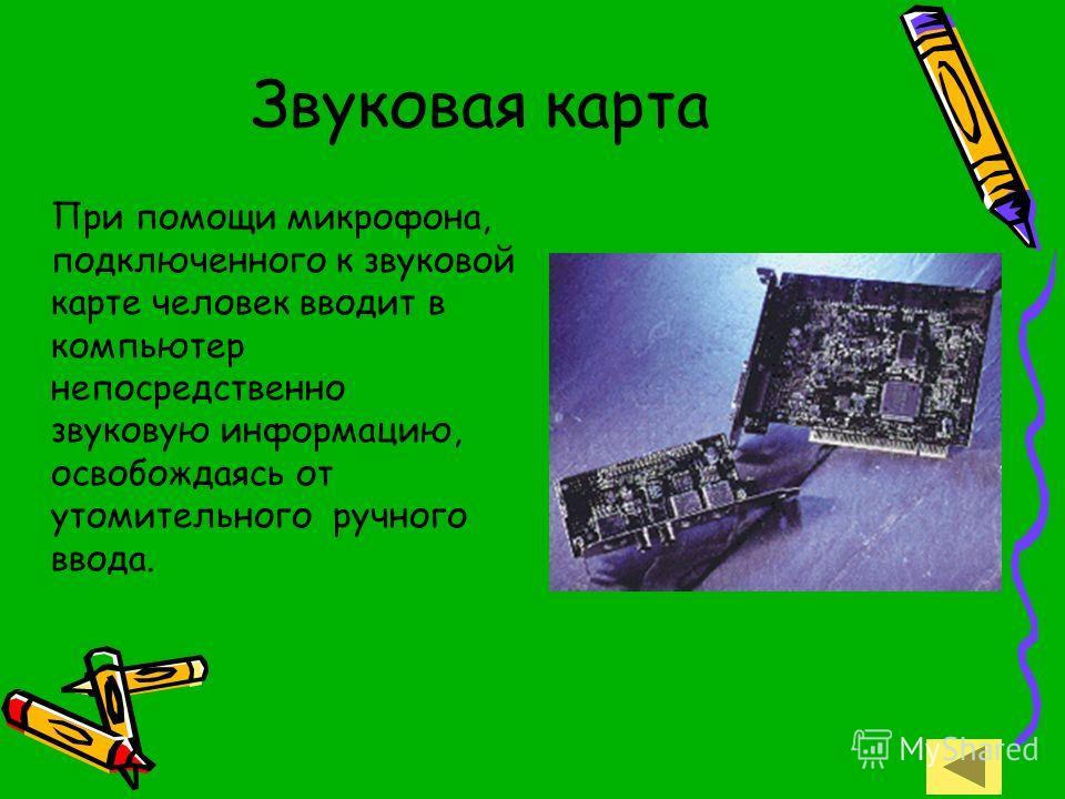 Звуковая карта При помощи микрофона, подключенного к звуковой карте человек вводит в компьютер непосредственно звуковую информацию, освобождаясь от утомительного ручного ввода.