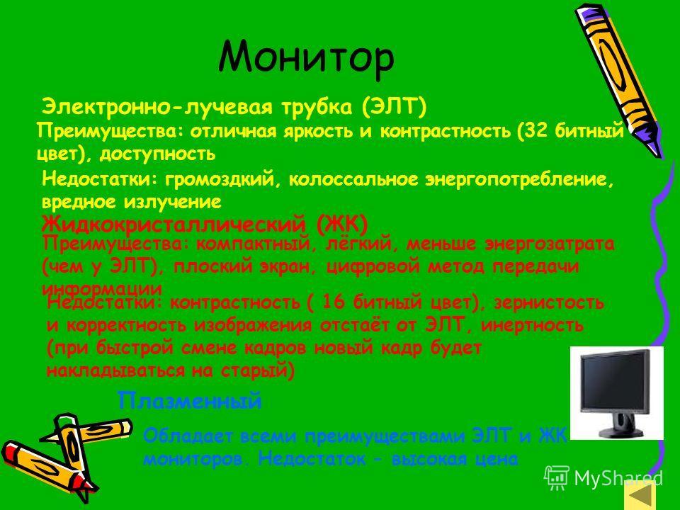 Монитор Электронно-лучевая трубка (ЭЛТ) Преимущества: отличная яркость и контрастность (32 битный цвет), доступность Недостатки: громоздкий, колоссальное энергопотребление, вредное излучение Жидкокристаллический (ЖК) Плазменный Преимущества: компактн
