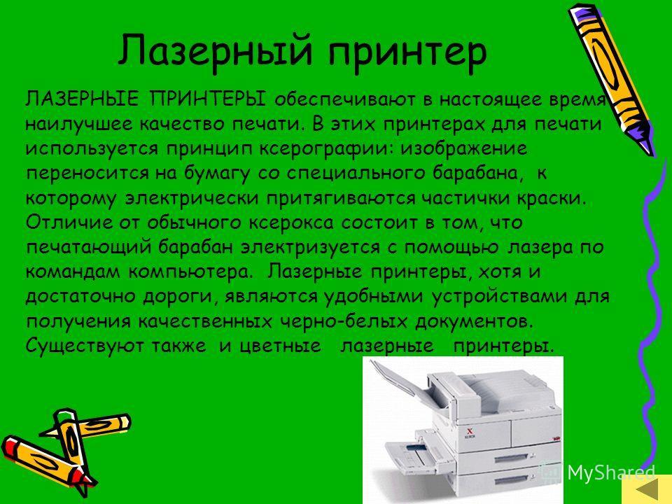 Лазерный принтер ЛАЗЕРНЫЕ ПРИНТЕРЫ обеспечивают в настоящее время наилучшее качество печати. В этих принтерах для печати используется принцип ксерографии: изображение переносится на бумагу со специального барабана, к которому электрически притягивают