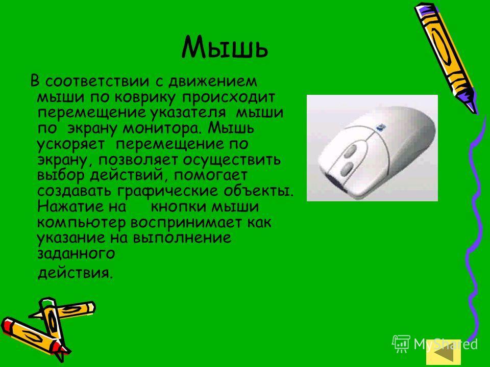 Мышь В соответствии с движением мыши по коврику происходит перемещение указателя мыши по экрану монитора. Мышь ускоряет перемещение по экрану, позволяет осуществить выбор действий, помогает создавать графические объекты. Нажатие на кнопки мыши компью