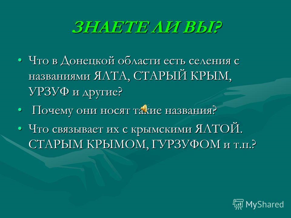 ЗНАЕТЕ ЛИ ВЫ? Что в Донецкой области есть селения с названиями ЯЛТА, СТАРЫЙ КРЫМ, УРЗУФ и другие?Что в Донецкой области есть селения с названиями ЯЛТА, СТАРЫЙ КРЫМ, УРЗУФ и другие? Почему они носят такие названия? Почему они носят такие названия? Что