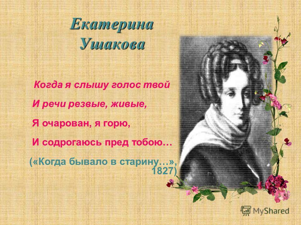 Екатерина Ушакова Когда я слышу голос твой И речи резвые, живые, Я очарован, я горю, И содрогаюсь пред тобою… («Когда бывало в старину…», 1827)