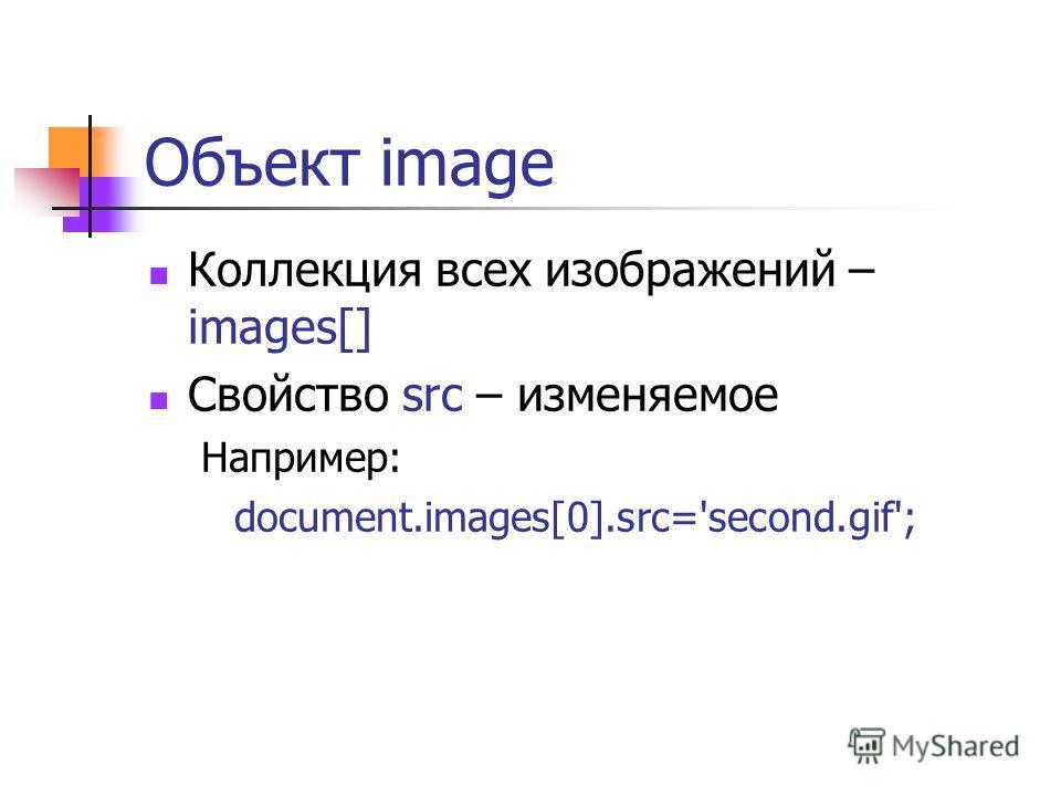 Объект image Коллекция всех изображений – images[] Свойство src – изменяемое Например: document.images[0].src='second.gif';