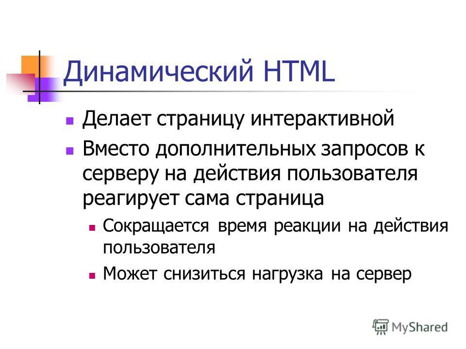 Динамический HTML Делает страницу интерактивной Вместо дополнительных запросов к серверу на действия пользователя реагирует сама страница Сокращается время реакции на действия пользователя Может снизиться нагрузка на сервер