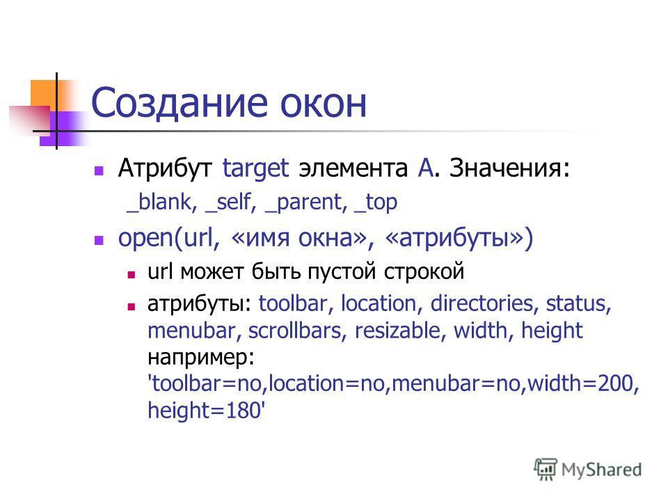 Создание окон Атрибут target элемента A. Значения: _blank, _self, _parent, _top open(url, «имя окна», «атрибуты») url может быть пустой строкой атрибуты: toolbar, location, directories, status, menubar, scrollbars, resizable, width, height например: