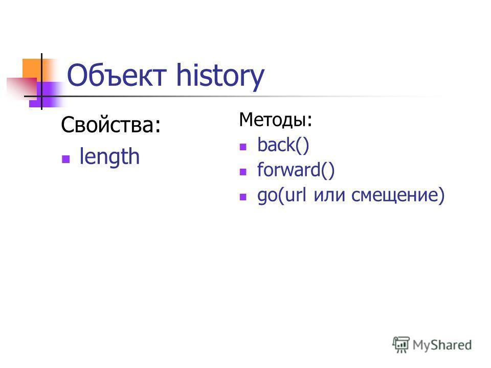 Объект history Свойства: length Методы: back() forward() go(url или смещение)