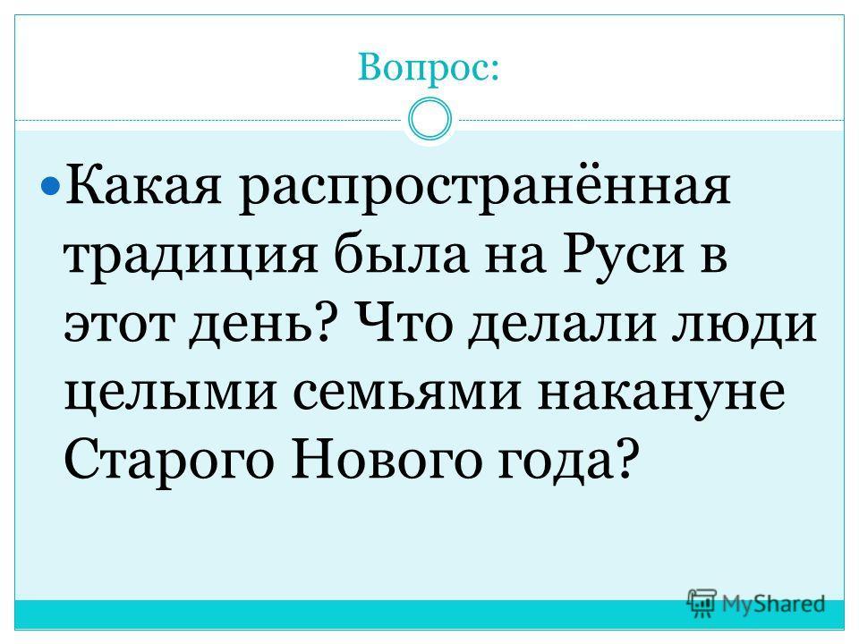 Вопрос: Какая распространённая традиция была на Руси в этот день? Что делали люди целыми семьями накануне Старого Нового года?