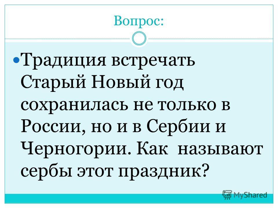 Вопрос: Традиция встречать Старый Новый год сохранилась не только в России, но и в Сербии и Черногории. Как называют сербы этот праздник?