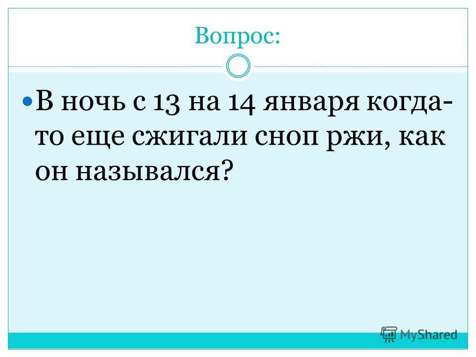 Вопрос: В ночь с 13 на 14 января когда- то еще сжигали сноп ржи, как он назывался?