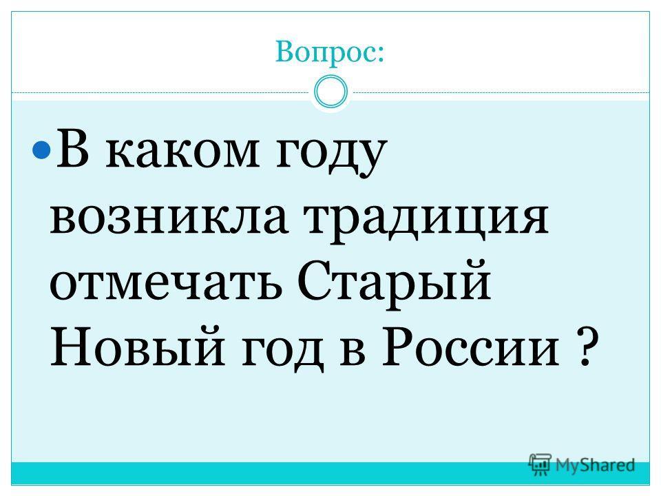Вопрос: В каком году возникла традиция отмечать Старый Новый год в России ?
