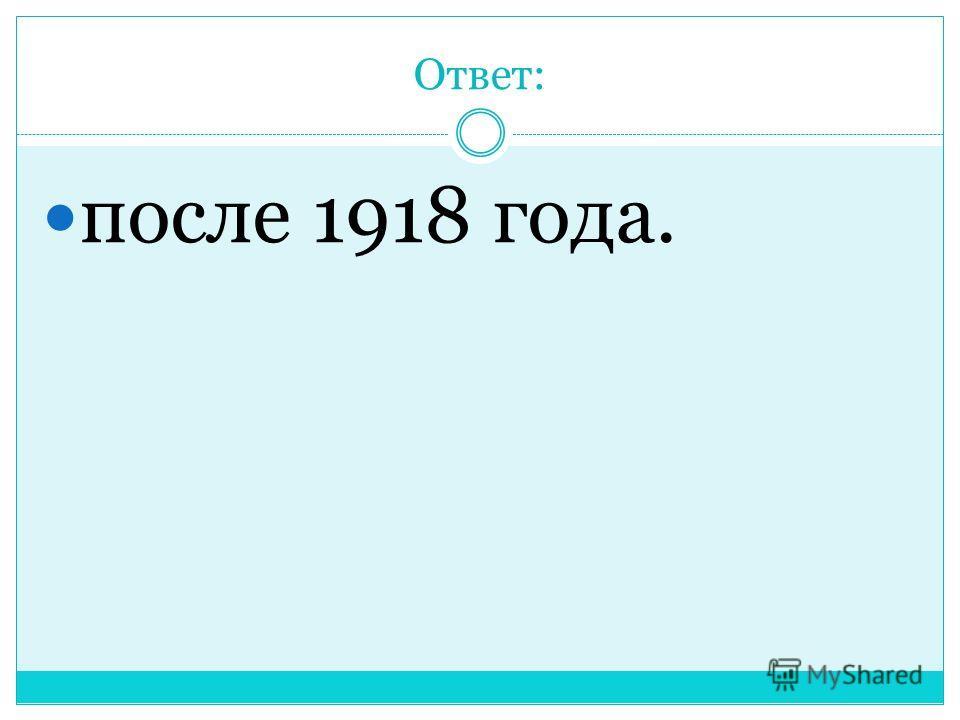 Ответ: после 1918 года.