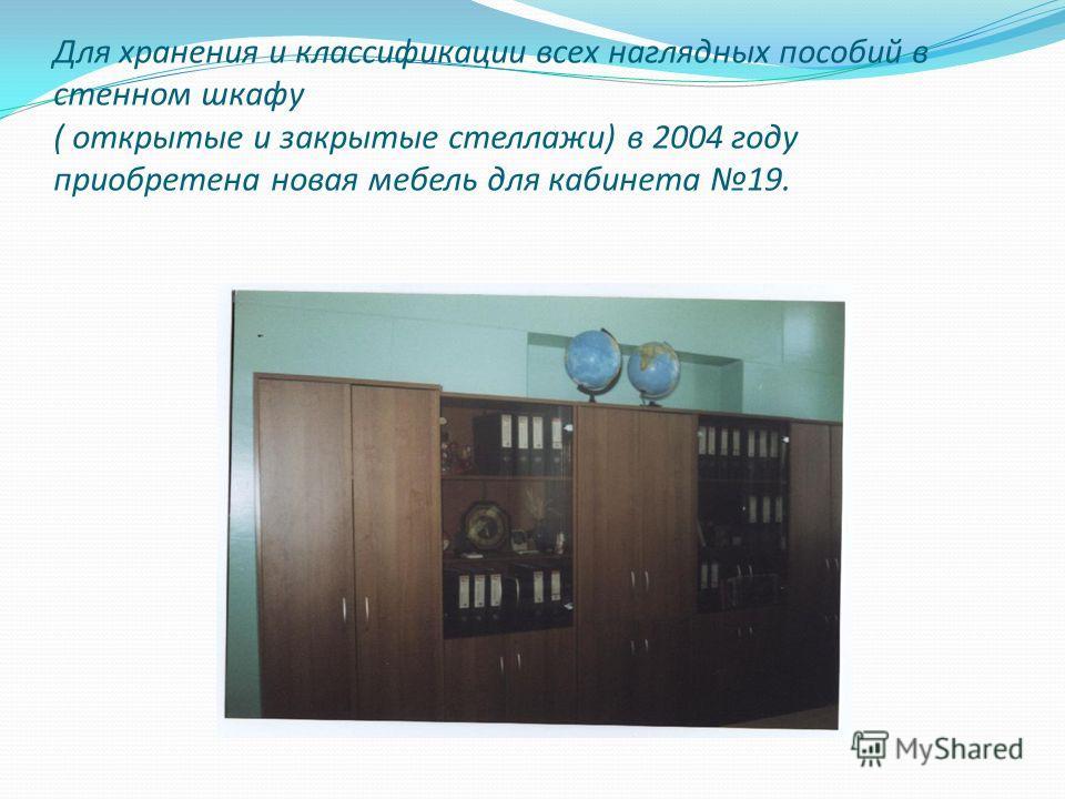 Для хранения и классификации всех наглядных пособий в стенном шкафу ( открытые и закрытые стеллажи) в 2004 году приобретена новая мебель для кабинета 19.